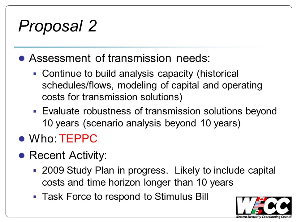 Proposal 2 Assessment of transmission needs: Continue to build analysis capacity (historical schedules/flows, modeling of capital and operating costs for transmission solutions) Evaluate robustness of transmission solutions beyond 10 years (scenario analysis beyond 10 years) Who: TEPPC Recent Activity: 2009 Study Plan in progress.