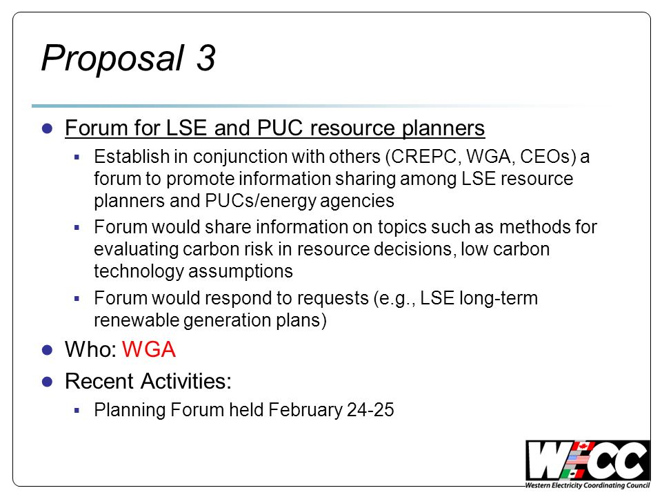 Proposal 3 Forum for LSE and PUC resource planners Establish in conjunction with others (CREPC, WGA, CEOs) a forum to promote information sharing among LSE resource planners and PUCs/energy agencies Forum would share information on topics such as methods for evaluating carbon risk in resource decisions, low carbon technology assumptions Forum would respond to requests (e.g., LSE long-term renewable generation plans) Who: WGA Recent Activities: Planning Forum held February 24-25