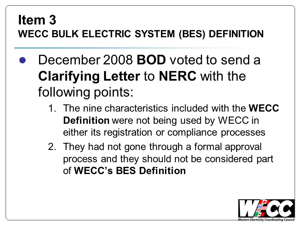 Item 3 WECC BULK ELECTRIC SYSTEM (BES) DEFINITION December 2008 BOD voted to send a Clarifying Letter to NERC with the following points: 1.The nine characteristics included with the WECC Definition were not being used by WECC in either its registration or compliance processes 2.They had not gone through a formal approval process and they should not be considered part of WECCs BES Definition