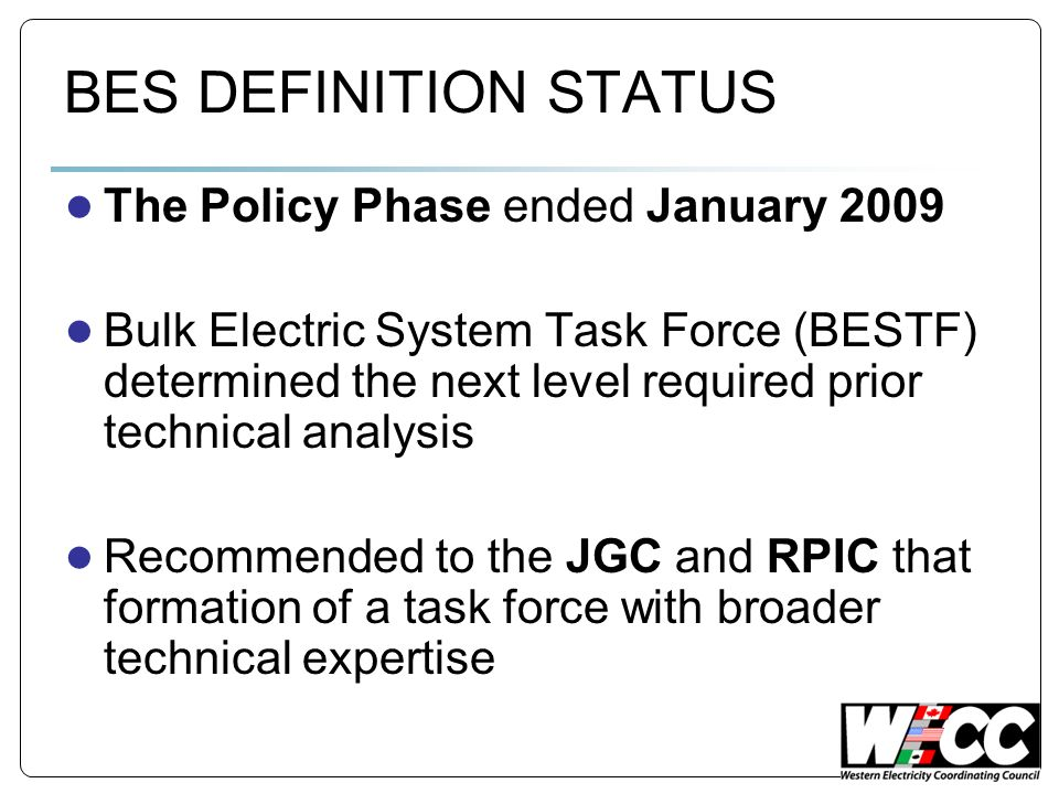 BES DEFINITION STATUS The Policy Phase ended January 2009 Bulk Electric System Task Force (BESTF) determined the next level required prior technical analysis Recommended to the JGC and RPIC that formation of a task force with broader technical expertise