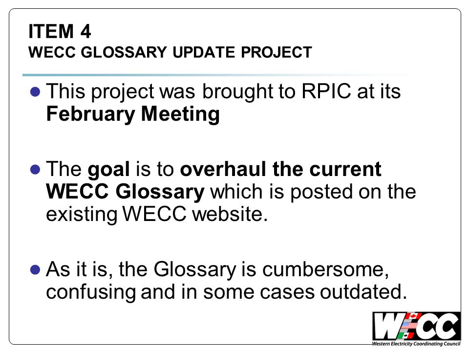 ITEM 4 WECC GLOSSARY UPDATE PROJECT This project was brought to RPIC at its February Meeting The goal is to overhaul the current WECC Glossary which is posted on the existing WECC website.
