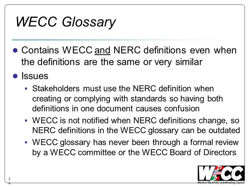 WECC Glossary Contains WECC and NERC definitions even when the definitions are the same or very similar Issues Stakeholders must use the NERC definition when creating or complying with standards so having both definitions in one document causes confusion WECC is not notified when NERC definitions change, so NERC definitions in the WECC glossary can be outdated WECC glossary has never been through a formal review by a WECC committee or the WECC Board of Directors 24