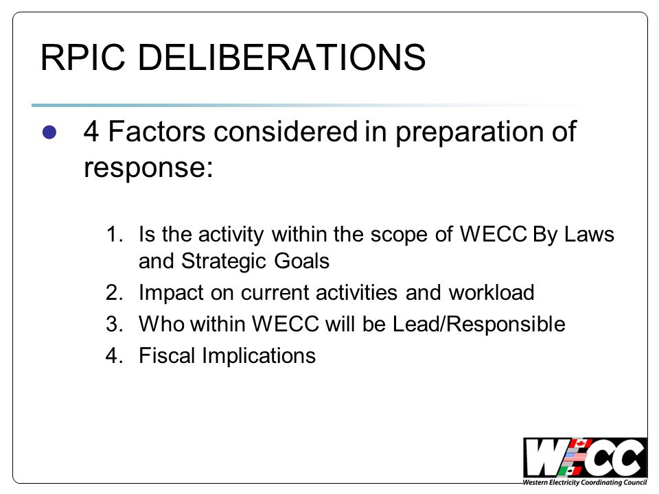 RPIC DELIBERATIONS 4 Factors considered in preparation of response: 1.Is the activity within the scope of WECC By Laws and Strategic Goals 2.Impact on current activities and workload 3.Who within WECC will be Lead/Responsible 4.Fiscal Implications
