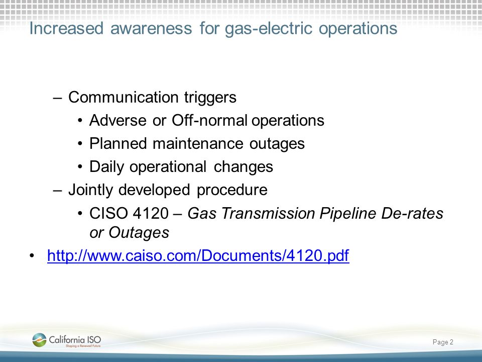 Increased awareness for gas-electric operations –Communication triggers Adverse or Off-normal operations Planned maintenance outages Daily operational changes –Jointly developed procedure CISO 4120 – Gas Transmission Pipeline De-rates or Outages http://www.caiso.com/Documents/4120.pdf Page 2