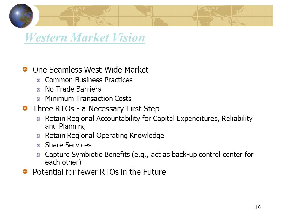 10 Western Market Vision One Seamless West-Wide Market Common Business Practices No Trade Barriers Minimum Transaction Costs Three RTOs - a Necessary First Step Retain Regional Accountability for Capital Expenditures, Reliability and Planning Retain Regional Operating Knowledge Share Services Capture Symbiotic Benefits (e.g., act as back-up control center for each other) Potential for fewer RTOs in the Future