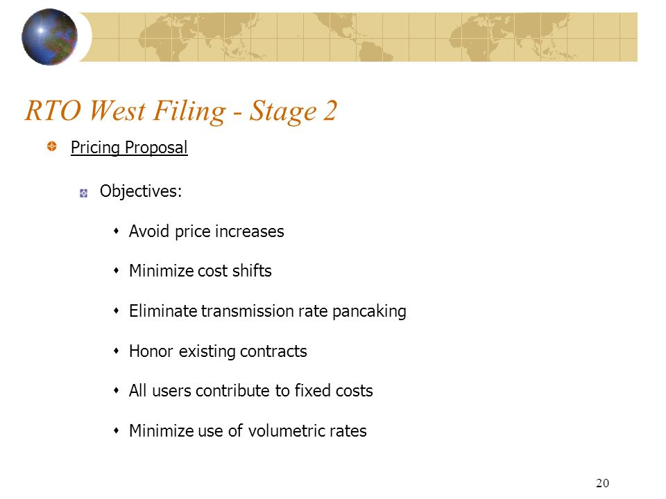 20 RTO West Filing - Stage 2 Pricing Proposal Objectives: Avoid price increases Minimize cost shifts Eliminate transmission rate pancaking Honor existing contracts All users contribute to fixed costs Minimize use of volumetric rates