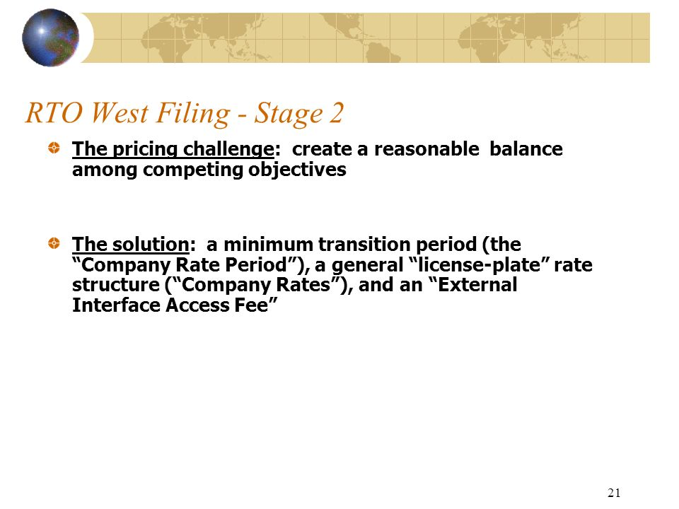 21 RTO West Filing - Stage 2 The pricing challenge: create a reasonable balance among competing objectives The solution: a minimum transition period (the Company Rate Period), a general license-plate rate structure (Company Rates), and an External Interface Access Fee
