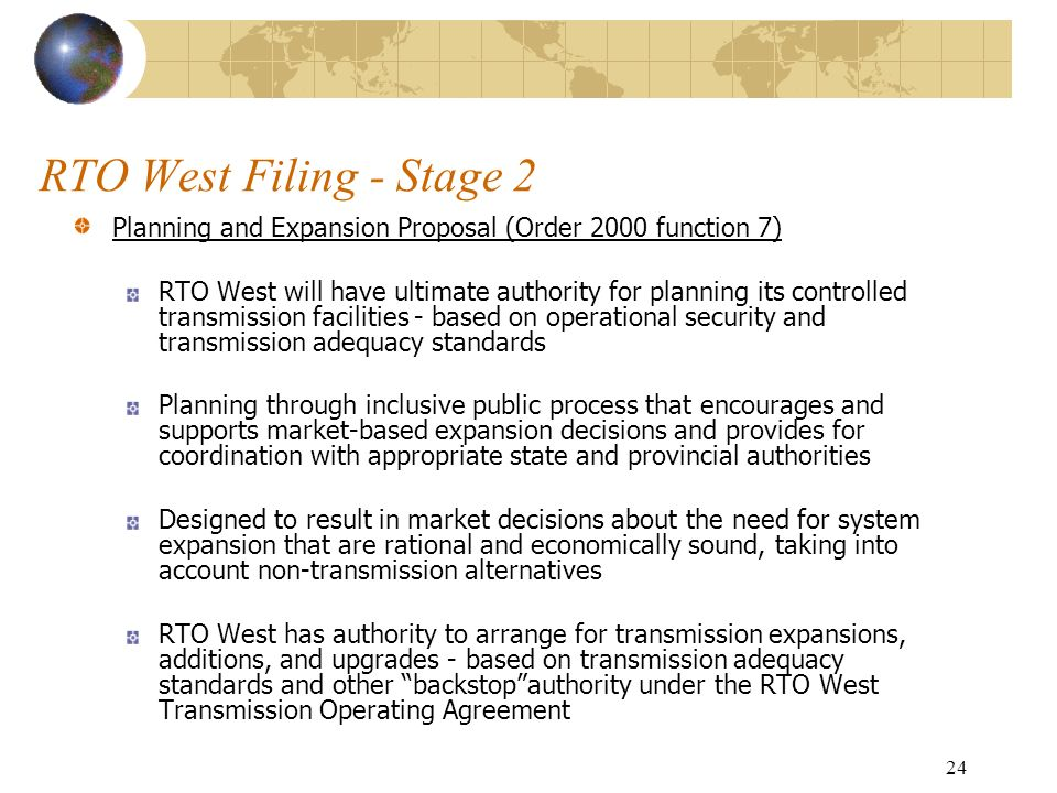 24 RTO West Filing - Stage 2 Planning and Expansion Proposal (Order 2000 function 7) RTO West will have ultimate authority for planning its controlled transmission facilities - based on operational security and transmission adequacy standards Planning through inclusive public process that encourages and supports market-based expansion decisions and provides for coordination with appropriate state and provincial authorities Designed to result in market decisions about the need for system expansion that are rational and economically sound, taking into account non-transmission alternatives RTO West has authority to arrange for transmission expansions, additions, and upgrades - based on transmission adequacy standards and other backstopauthority under the RTO West Transmission Operating Agreement