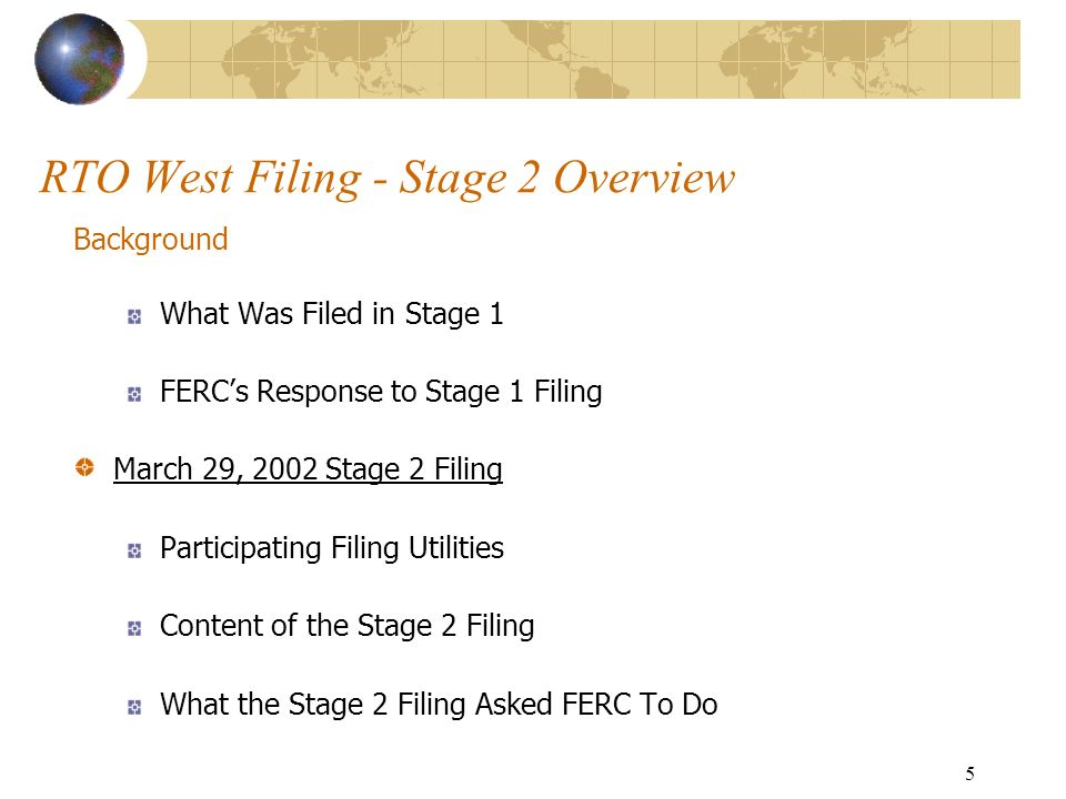 5 RTO West Filing - Stage 2 Overview Background What Was Filed in Stage 1 FERCs Response to Stage 1 Filing March 29, 2002 Stage 2 Filing Participating Filing Utilities Content of the Stage 2 Filing What the Stage 2 Filing Asked FERC To Do