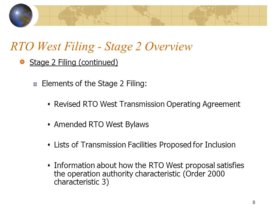 8 RTO West Filing - Stage 2 Overview Stage 2 Filing (continued) Elements of the Stage 2 Filing: Revised RTO West Transmission Operating Agreement Amended RTO West Bylaws Lists of Transmission Facilities Proposed for Inclusion Information about how the RTO West proposal satisfies the operation authority characteristic (Order 2000 characteristic 3)