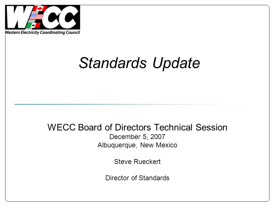 Standards Update WECC Board of Directors Technical Session December 5, 2007 Albuquerque, New Mexico Steve Rueckert Director of Standards