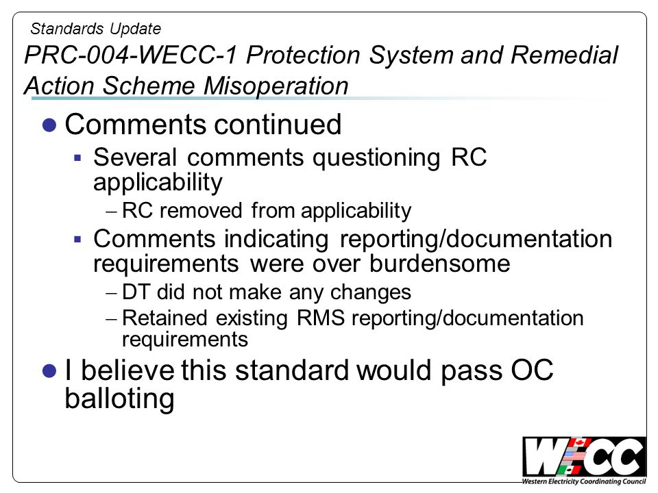 Standards Update PRC-004-WECC-1 Protection System and Remedial Action Scheme Misoperation Comments continued Several comments questioning RC applicabi