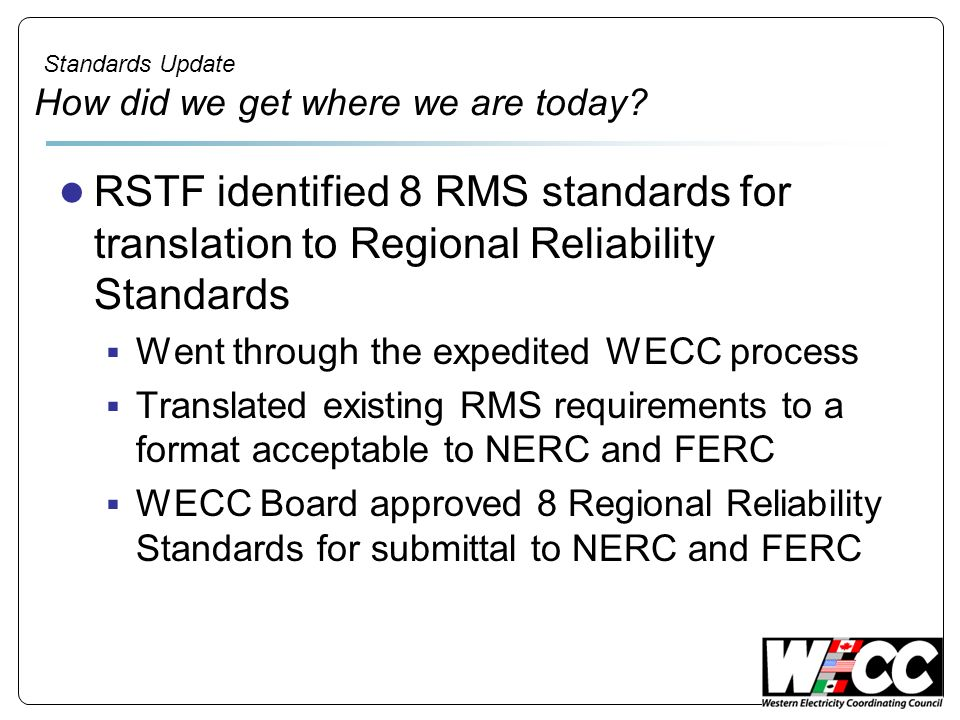 Standards Update How did we get where we are today? RSTF identified 8 RMS standards for translation to Regional Reliability Standards Went through the