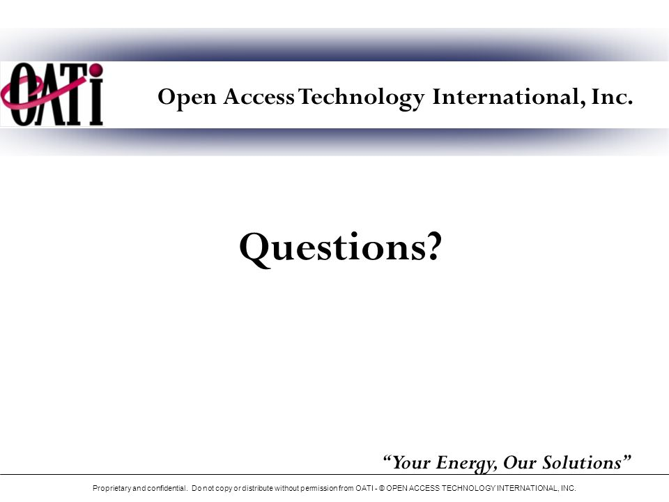 Open Access Technology International, Inc. Questions? Your Energy, Our Solutions Proprietary and confidential. Do not copy or distribute without permi