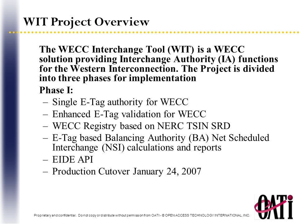 WIT Project Overview Phase II: –BA Net Actual Interchange (NAI) –BA Inadvertent Interchange (II) calculation –Provide NERC II reporting –Production Cutover October 17, 2007 Phase III: –Ramped NSI minute values for BAs AGC –Estimated Completion February 2008 All Phases have met specification requirements on time and on budget.