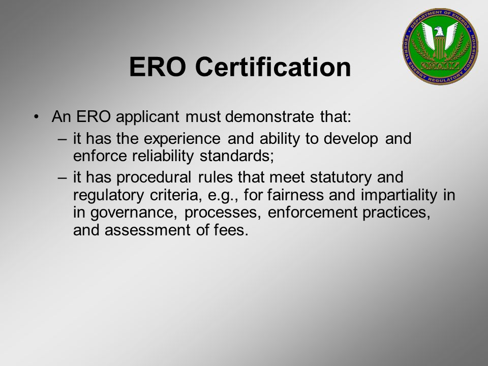 ERO Certification An ERO applicant must demonstrate that: –it has the experience and ability to develop and enforce reliability standards; –it has pro
