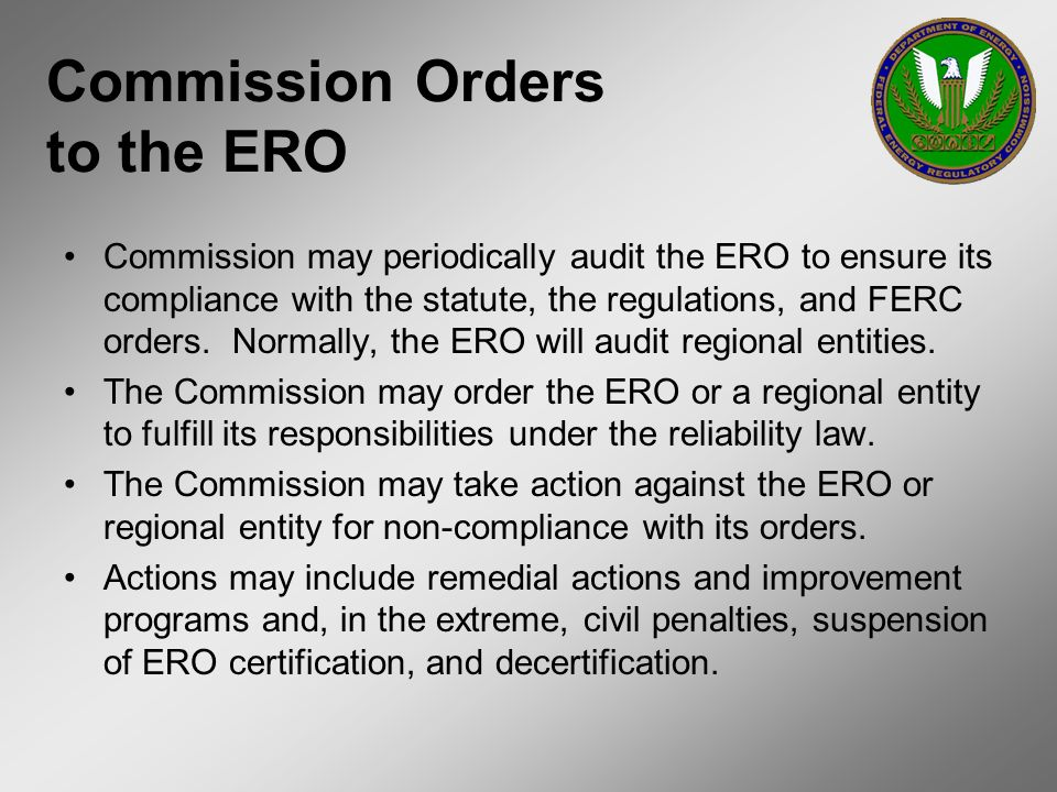 Commission Orders to the ERO Commission may periodically audit the ERO to ensure its compliance with the statute, the regulations, and FERC orders. No