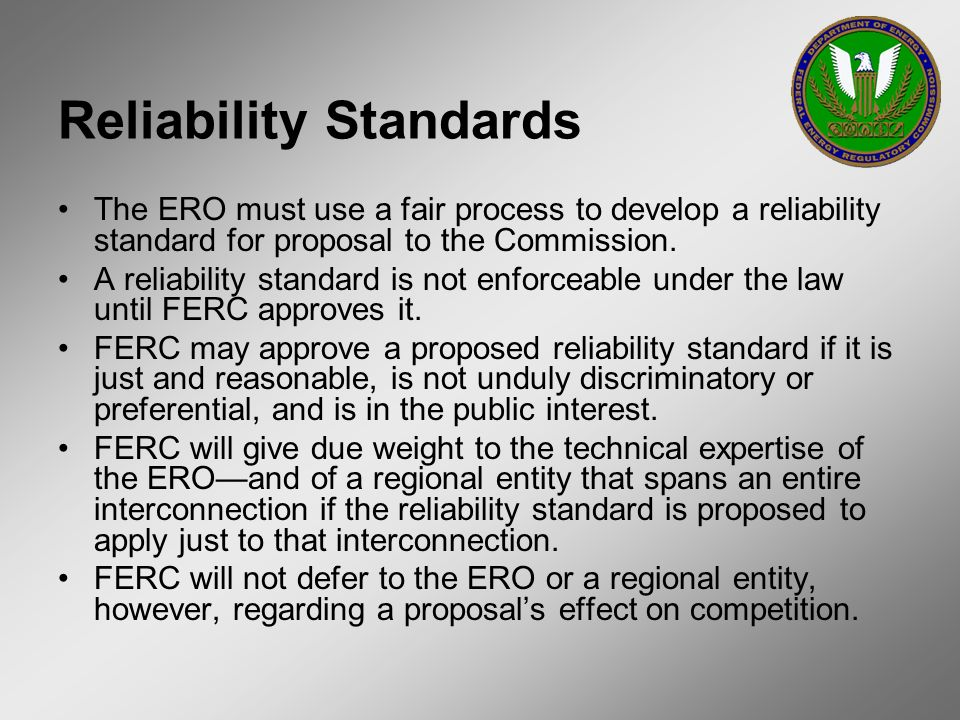 Reliability Standards The ERO must use a fair process to develop a reliability standard for proposal to the Commission. A reliability standard is not