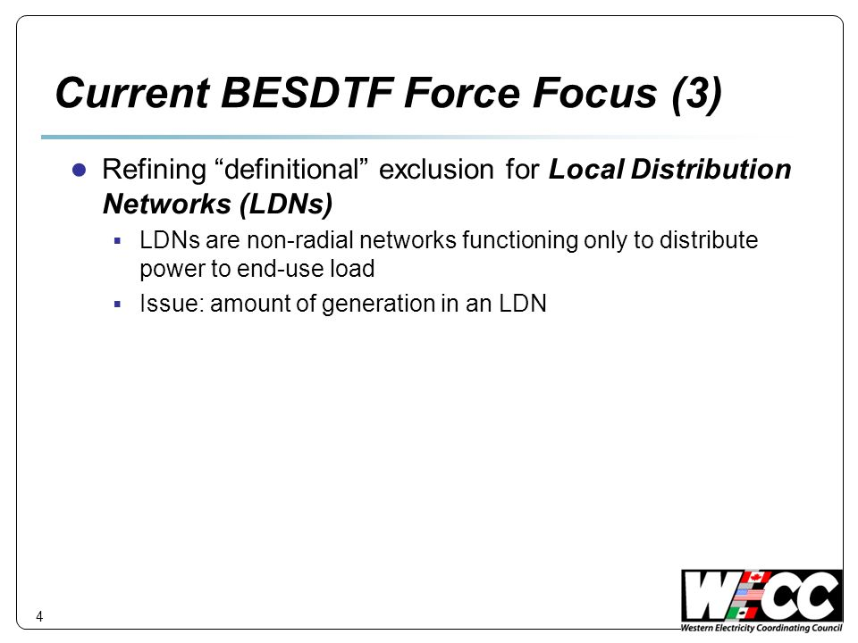 4 Current BESDTF Force Focus (3) Refining definitional exclusion for Local Distribution Networks (LDNs) LDNs are non-radial networks functioning only to distribute power to end-use load Issue: amount of generation in an LDN