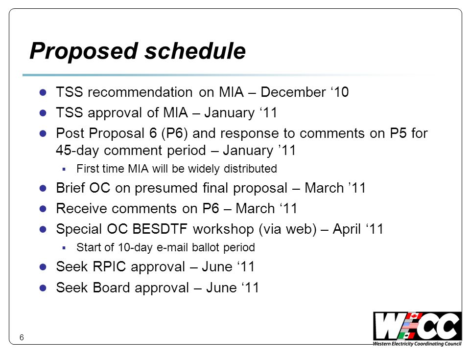 6 Proposed schedule TSS recommendation on MIA – December 10 TSS approval of MIA – January 11 Post Proposal 6 (P6) and response to comments on P5 for 45-day comment period – January 11 First time MIA will be widely distributed Brief OC on presumed final proposal – March 11 Receive comments on P6 – March 11 Special OC BESDTF workshop (via web) – April 11 Start of 10-day  ballot period Seek RPIC approval – June 11 Seek Board approval – June 11