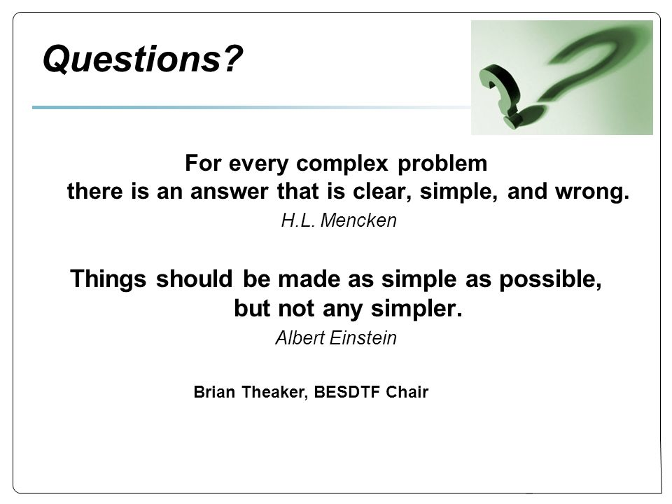Questions. For every complex problem there is an answer that is clear, simple, and wrong.