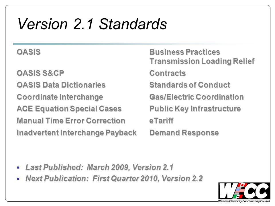 Version 2.1 Standards OASISBusiness Practices Transmission Loading Relief OASIS S&CPContracts OASIS Data DictionariesStandards of Conduct Coordinate InterchangeGas/Electric Coordination ACE Equation Special CasesPublic Key Infrastructure Manual Time Error CorrectioneTariff Inadvertent Interchange PaybackDemand Response Last Published: March 2009, Version 2.1 Last Published: March 2009, Version 2.1 Next Publication: First Quarter 2010, Version 2.2 Next Publication: First Quarter 2010, Version 2.2