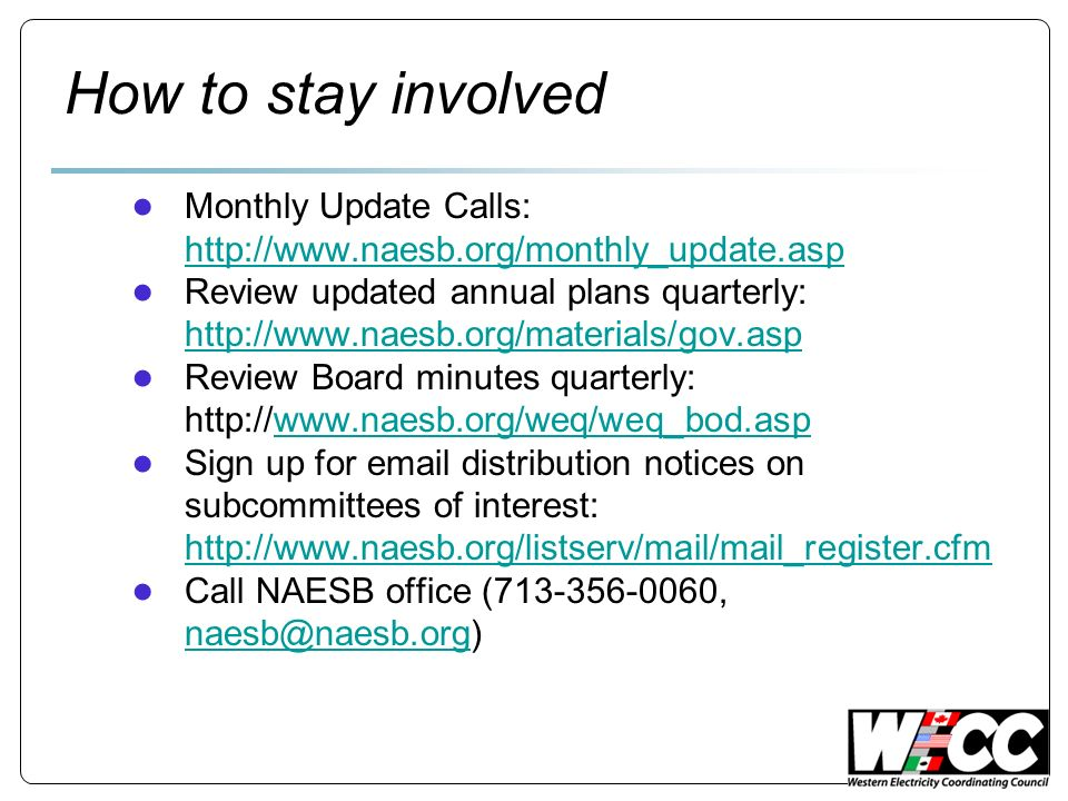How to stay involved Monthly Update Calls: http://www.naesb.org/monthly_update.asp http://www.naesb.org/monthly_update.asp Review updated annual plans quarterly: http://www.naesb.org/materials/gov.asp http://www.naesb.org/materials/gov.asp Review Board minutes quarterly: http://www.naesb.org/weq/weq_bod.aspwww.naesb.org/weq/weq_bod.asp Sign up for email distribution notices on subcommittees of interest: http://www.naesb.org/listserv/mail/mail_register.cfm http://www.naesb.org/listserv/mail/mail_register.cfm Call NAESB office (713-356-0060, naesb@naesb.org) naesb@naesb.org