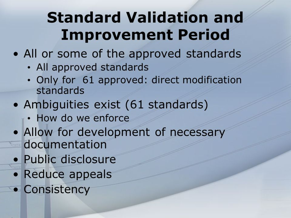 Standard Validation and Improvement Period All or some of the approved standards All approved standards Only for 61 approved: direct modification standards Ambiguities exist (61 standards) How do we enforce Allow for development of necessary documentation Public disclosure Reduce appeals Consistency