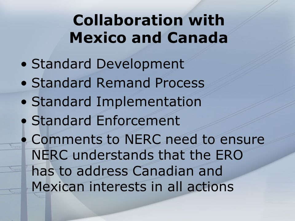 Collaboration with Mexico and Canada Standard Development Standard Remand Process Standard Implementation Standard Enforcement Comments to NERC need to ensure NERC understands that the ERO has to address Canadian and Mexican interests in all actions