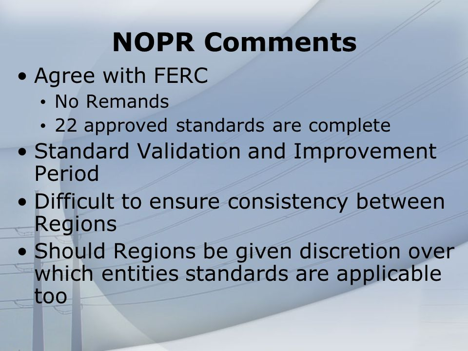 NOPR Comments Agree with FERC No Remands 22 approved standards are complete Standard Validation and Improvement Period Difficult to ensure consistency between Regions Should Regions be given discretion over which entities standards are applicable too