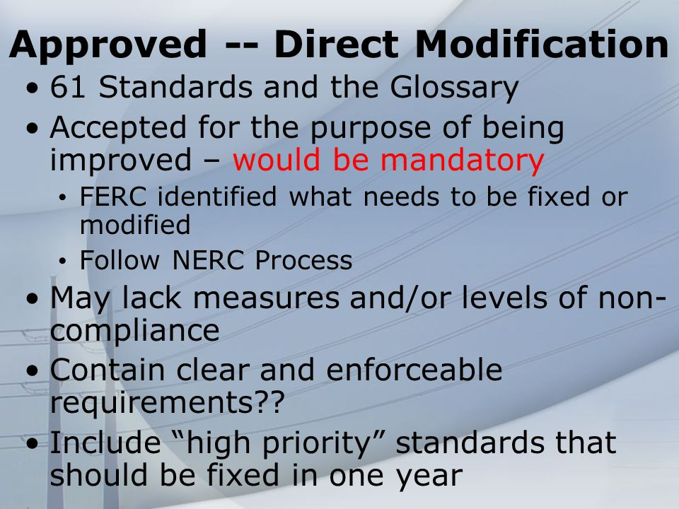 Approved -- Direct Modification 61 Standards and the Glossary Accepted for the purpose of being improved – would be mandatory FERC identified what needs to be fixed or modified Follow NERC Process May lack measures and/or levels of non- compliance Contain clear and enforceable requirements .