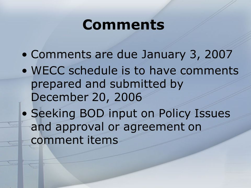 Comments Comments are due January 3, 2007 WECC schedule is to have comments prepared and submitted by December 20, 2006 Seeking BOD input on Policy Issues and approval or agreement on comment items