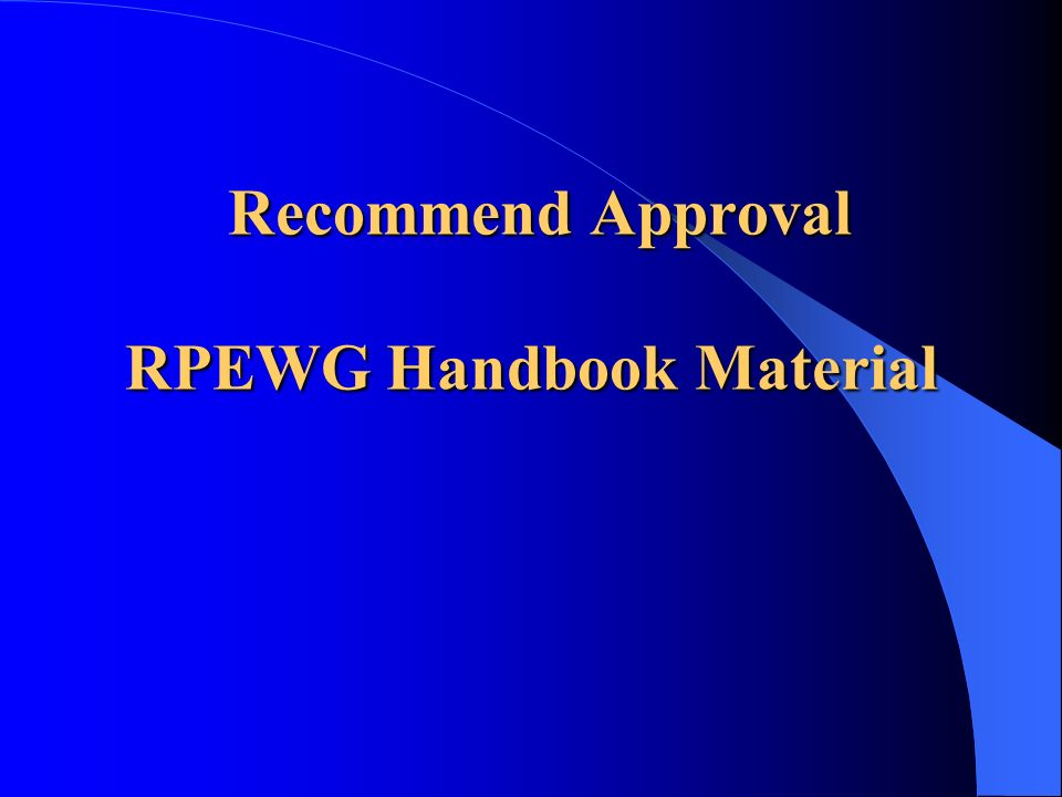 Recommend Approval RPEWG Handbook Material Recommend Approval RPEWG Handbook Material