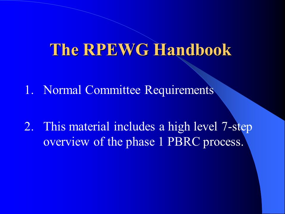 The RPEWG Handbook 1.Normal Committee Requirements 2.This material includes a high level 7-step overview of the phase 1 PBRC process.