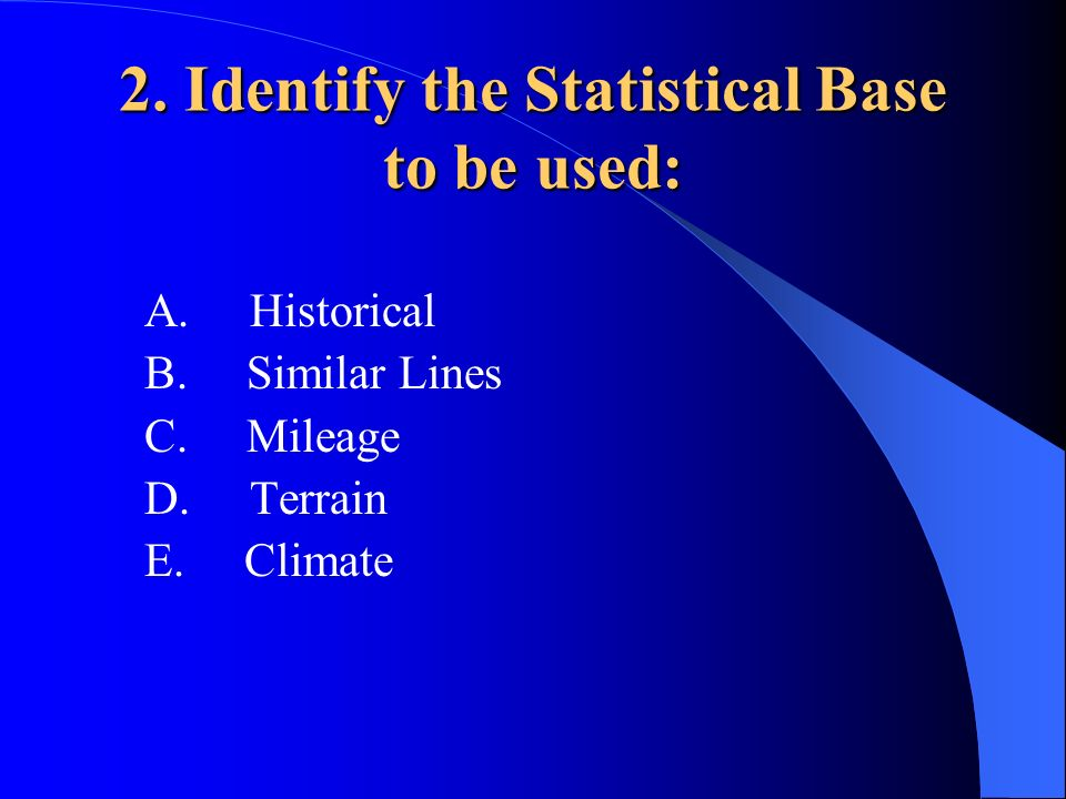 2. Identify the Statistical Base to be used: A. Historical B. Similar Lines C. Mileage D. Terrain E. Climate