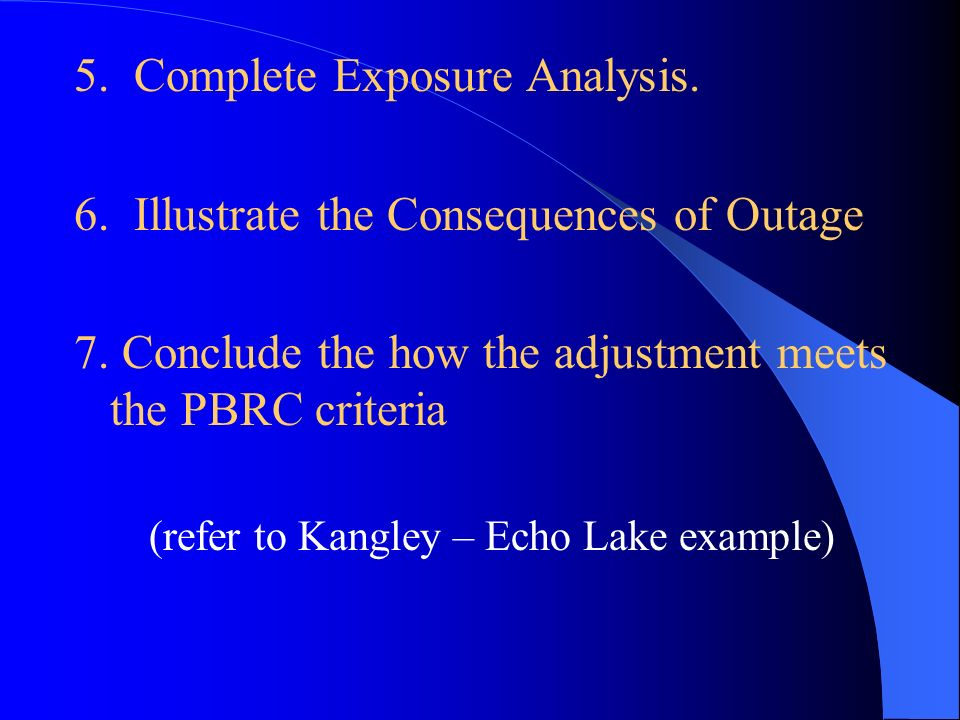 5. Complete Exposure Analysis. 6. Illustrate the Consequences of Outage 7. Conclude the how the adjustment meets the PBRC criteria (refer to Kangley –