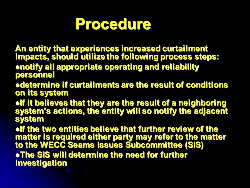 Procedure An entity that experiences increased curtailment impacts, should utilize the following process steps: notify all appropriate operating and reliability personnel notify all appropriate operating and reliability personnel determine if curtailments are the result of conditions on its system determine if curtailments are the result of conditions on its system If it believes that they are the result of a neighboring systems actions, the entity will so notify the adjacent system If it believes that they are the result of a neighboring systems actions, the entity will so notify the adjacent system If the two entities believe that further review of the matter is required either party may refer to the matter to the WECC Seams Issues Subcommittee (SIS) If the two entities believe that further review of the matter is required either party may refer to the matter to the WECC Seams Issues Subcommittee (SIS) The SIS will determine the need for further investigation The SIS will determine the need for further investigation