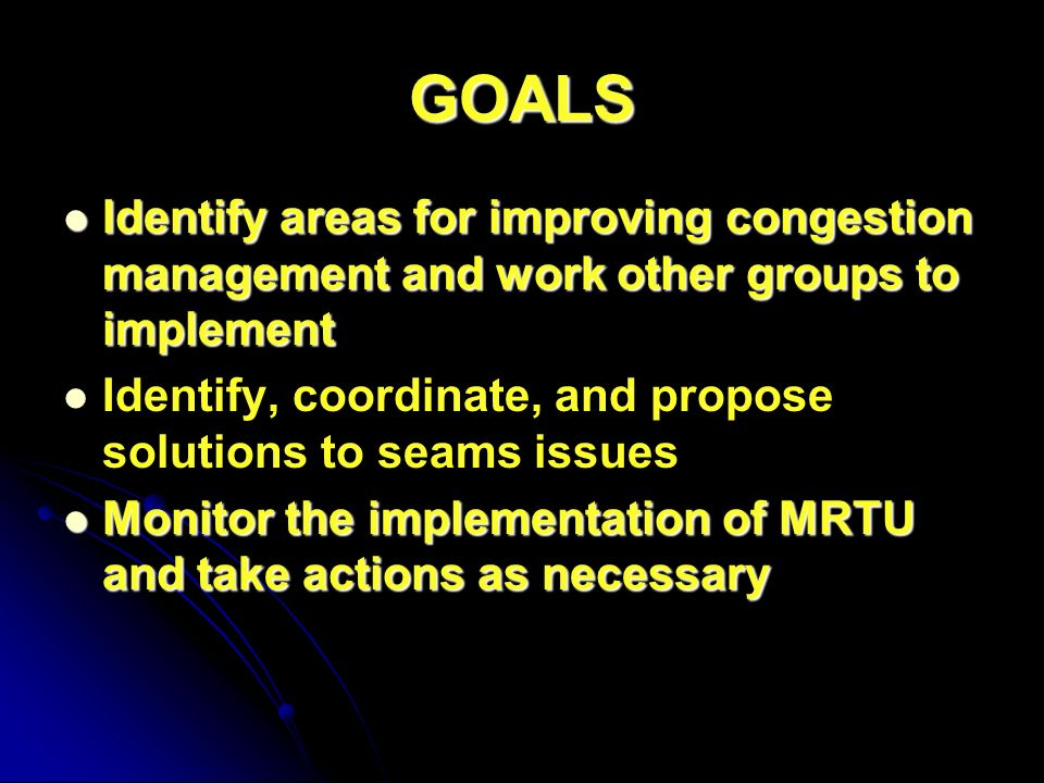GOALS Identify areas for improving congestion management and work other groups to implement Identify areas for improving congestion management and work other groups to implement Identify, coordinate, and propose solutions to seams issues Monitor the implementation of MRTU and take actions as necessary Monitor the implementation of MRTU and take actions as necessary