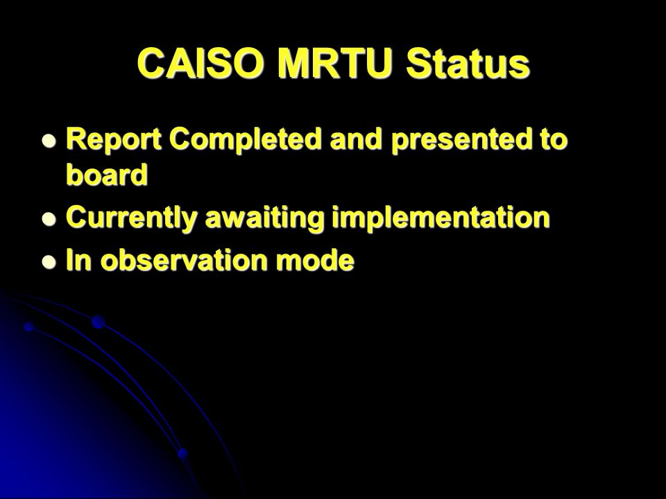 CAISO MRTU Status Report Completed and presented to board Report Completed and presented to board Currently awaiting implementation Currently awaiting