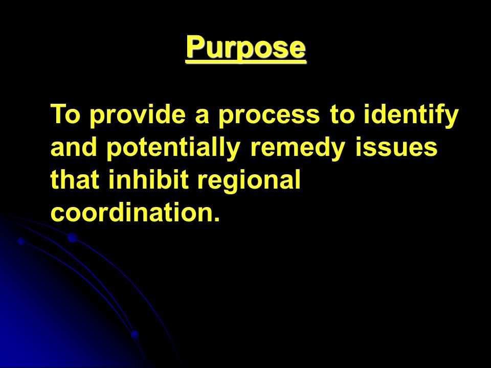 To provide a process to identify and potentially remedy issues that inhibit regional coordination. Purpose