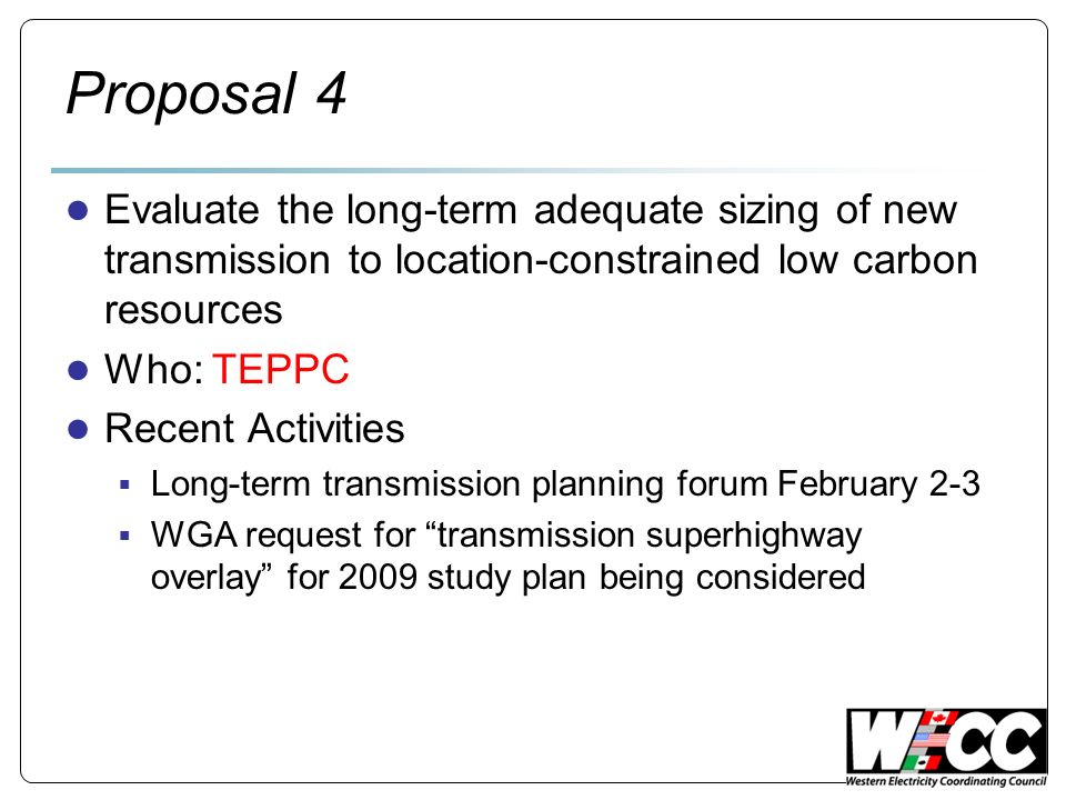 Proposal 4 Evaluate the long-term adequate sizing of new transmission to location-constrained low carbon resources Who: TEPPC Recent Activities Long-term transmission planning forum February 2-3 WGA request for transmission superhighway overlay for 2009 study plan being considered