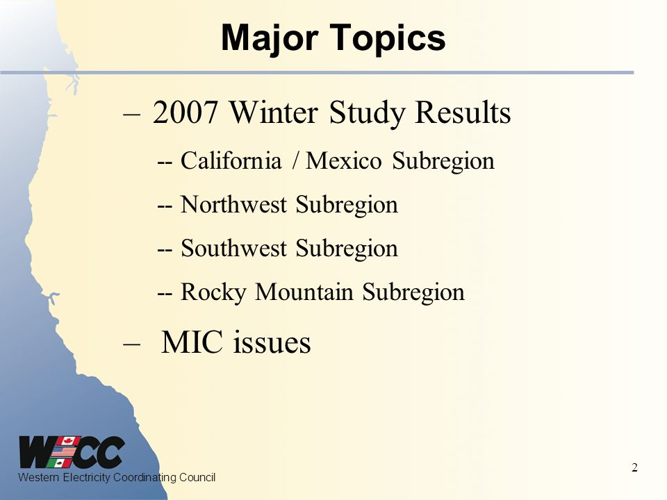 Western Electricity Coordinating Council 3 Path NamePath Number Rating (MW) Proposed 2007-2008 Winter OTC (MW) 2007 Summer OTC (MW) 2006-2007 Winter OTC (MW) California COI (N-S) 66 4800 (N- S) PDCI (N-S) 653100 (N-S) Midway - Los Banos (S-N) 155400 (S-N) SCIT NA1936515,150*16,10014,750 Midway - Vincent (N- S) 264000 (N-S) The increase in SCIT is mainly due to the new Miguel – Sycamore #2 230 kV line, which came in service late 2006, the new Miguel – Old Town 230 kV line, and 2x63 MVAr shunt capacitors at Miguel 230 kV.