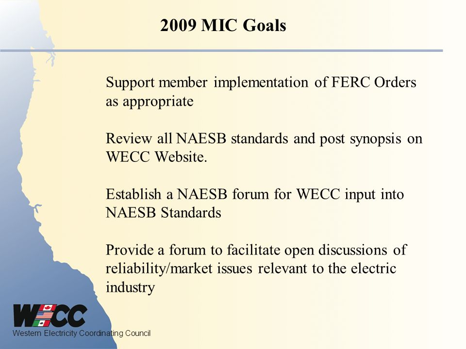 Western Electricity Coordinating Council Inform the WECC Board, Standing Committees and market participants of standards, regional criteria and regulations and their implications Work with the Variable Generation Subcommittee and coordinate market interface issues 2009 MIC Goals