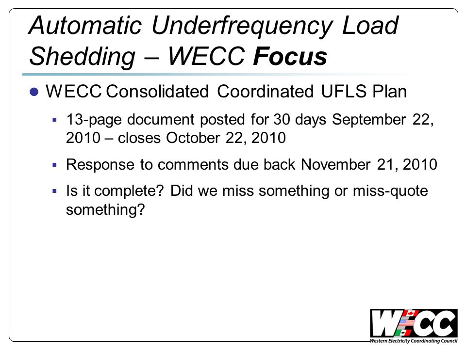 Automatic Underfrequency Load Shedding – WECC Focus WECC Consolidated Coordinated UFLS Plan 13-page document posted for 30 days September 22, 2010 – c