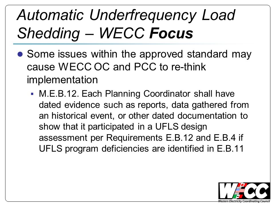 Automatic Underfrequency Load Shedding – WECC Focus Some issues within the approved standard may cause WECC OC and PCC to re-think implementation M.E.