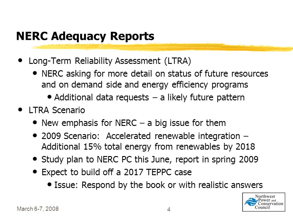 March 6-7, 2008 4 NERC Adequacy Reports Long-Term Reliability Assessment (LTRA) NERC asking for more detail on status of future resources and on demand side and energy efficiency programs Additional data requests – a likely future pattern LTRA Scenario New emphasis for NERC – a big issue for them 2009 Scenario: Accelerated renewable integration – Additional 15% total energy from renewables by 2018 Study plan to NERC PC this June, report in spring 2009 Expect to build off a 2017 TEPPC case Issue: Respond by the book or with realistic answers