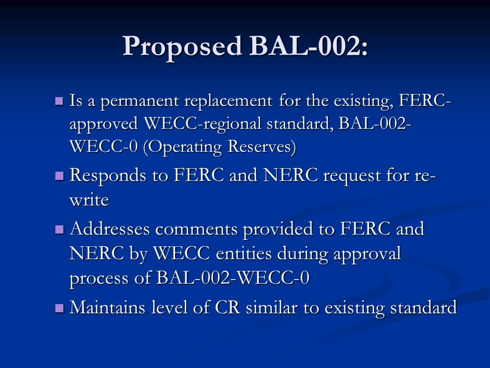 Proposed BAL-002: Is a permanent replacement for the existing, FERC- approved WECC-regional standard, BAL-002- WECC-0 (Operating Reserves) Is a perman