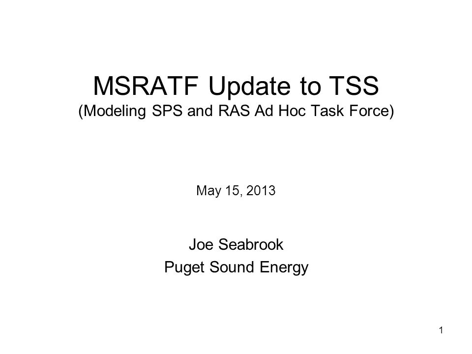 1 MSRATF Update to TSS (Modeling SPS and RAS Ad Hoc Task Force) May 15, 2013 Joe Seabrook Puget Sound Energy