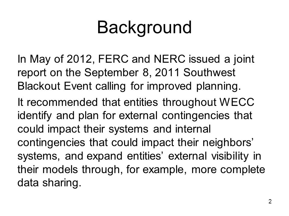 2 Background In May of 2012, FERC and NERC issued a joint report on the September 8, 2011 Southwest Blackout Event calling for improved planning. It r