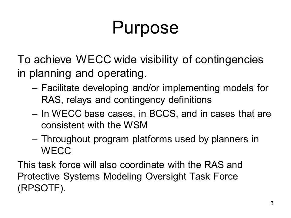 3 Purpose To achieve WECC wide visibility of contingencies in planning and operating. –Facilitate developing and/or implementing models for RAS, relay